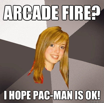 Arcade fire? I hope Pac-man is ok! - Arcade fire? I hope Pac-man is ok!  Musically Oblivious 8th Grader