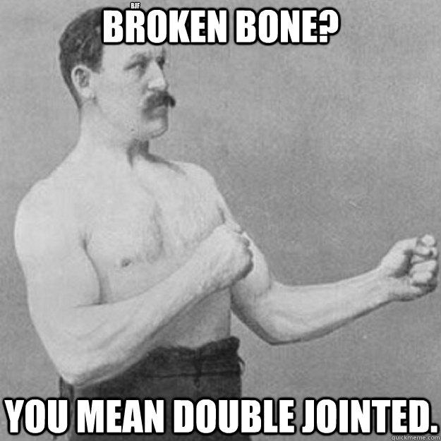 Broken Bone? You mean double jointed.  bjf  overly manly man