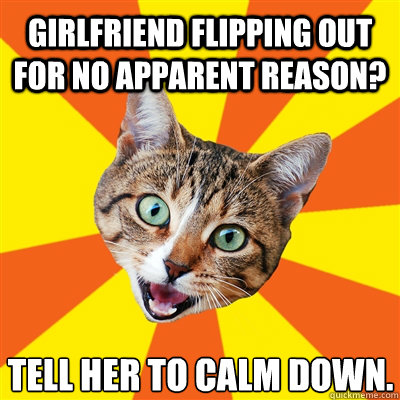 Girlfriend flipping out for no apparent reason? Tell her to calm down. - Girlfriend flipping out for no apparent reason? Tell her to calm down.  Bad Advice Cat