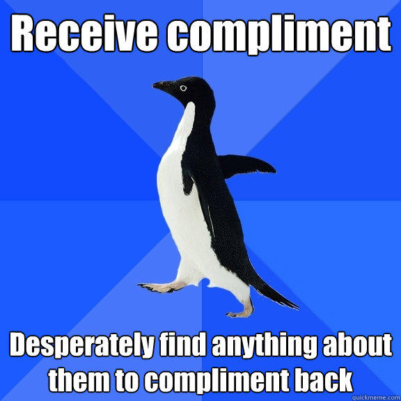 Receive compliment Desperately find anything about them to compliment back - Receive compliment Desperately find anything about them to compliment back  Socially Awkward Penguin
