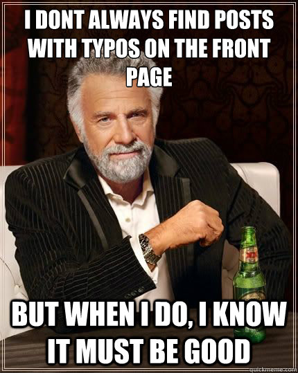 I dont always find posts with typos on the front page but when i do, I know it must be good - I dont always find posts with typos on the front page but when i do, I know it must be good  Most Interesting Man