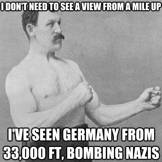 I don't need to see a view from a mile up I've seen Germany from 33,000 ft, bombing nazis - I don't need to see a view from a mile up I've seen Germany from 33,000 ft, bombing nazis  overly manly man