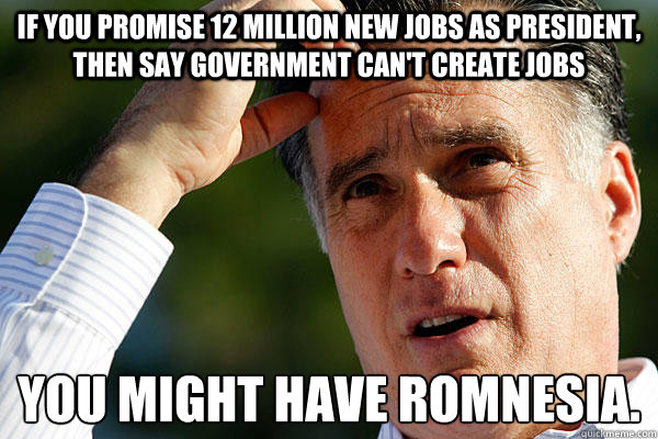 If you promise 12 million new jobs as President, then say government can't create jobs You might have Romnesia.