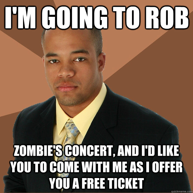 daa7910789d25fd9f15620b3dc72c9c1fe58776cd6a4e827c2e7177478104847 i'm going to rob zombie's concert, and i'd like you to come with