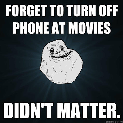 forget to turn off phone at movies didn't matter.  - forget to turn off phone at movies didn't matter.   Forever Alone