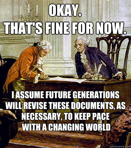 OKAY. That's fine for now. I assume future generations will revise these documents, as necessary, to keep pace  with a changing world