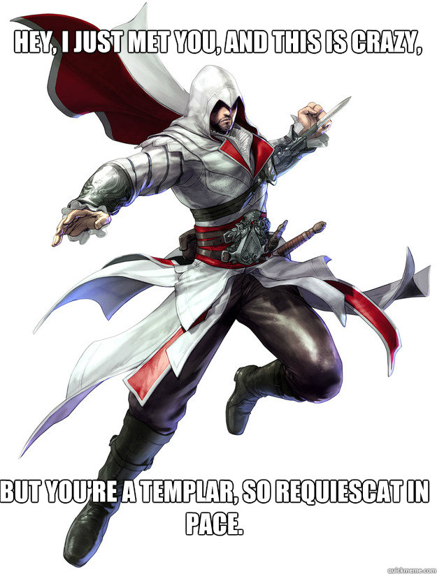 Hey, I just met you, and this is crazy, But you're a templar, so requiescat in pace.  Assassins Creed Meme