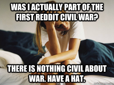 was i actually part of the first reddit civil war? There is nothing civil about war. Have a hat.  Regretful Rachel