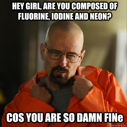 HEY GIRL, ARE YOU COMPOSED OF FLUORINE, IODINE AND NEON? COS YOU ARE SO DAMN FINe  Sexy Walter White