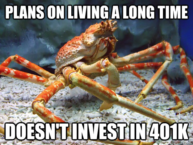 Plans on living a long time Doesn't invest in 401k - Plans on living a long time Doesn't invest in 401k  Irresponsible crab