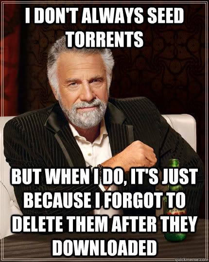 I don't always seed torrents but when i do, it's just because i forgot to delete them after they downloaded - I don't always seed torrents but when i do, it's just because i forgot to delete them after they downloaded  The Most Interesting Man In The World
