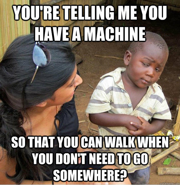 you're telling me you have a machine so that you can walk when you don't need to go somewhere? - you're telling me you have a machine so that you can walk when you don't need to go somewhere?  Skeptical Third World Kid