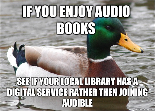 If you enjoy audio books See if your local library has a digital service rather then joining audible - If you enjoy audio books See if your local library has a digital service rather then joining audible  Actual Advice Mallard