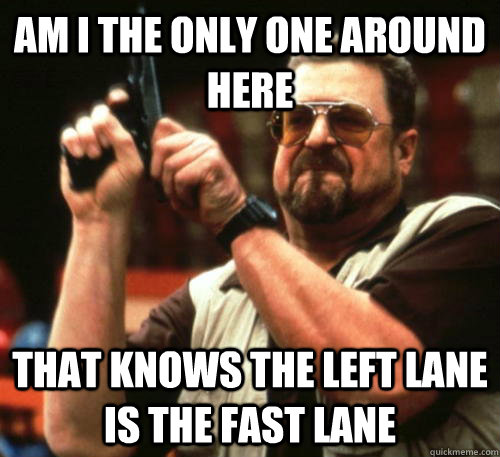 Am i the only one around here that knows the left lane is the fast lane - Am i the only one around here that knows the left lane is the fast lane  Am I The Only One Around Here