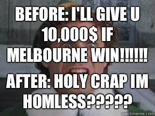 Before: I'll give u 10,000$ if melbourne win!!!!!! After: HOLY CRAP IM HOMLESS?????