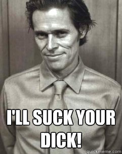 I'll suck your dick! -  I'll suck your dick!  Willem Dafoe wants to suck your dick
