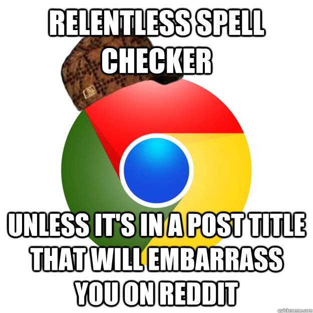 relentless spell checker unless it's in a post title that will embarrass you on reddit  Scumbag Google Chrome