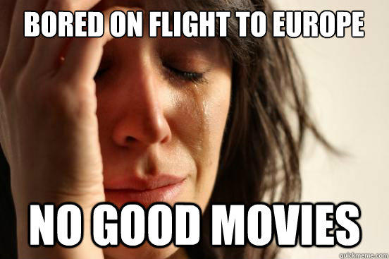 Bored on flight to Europe No good movies - Bored on flight to Europe No good movies  First World Problems
