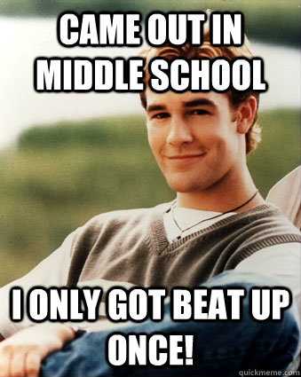 Came out in middle school I only got beat up once! - Came out in middle school I only got beat up once!  Late 90s kid advantages