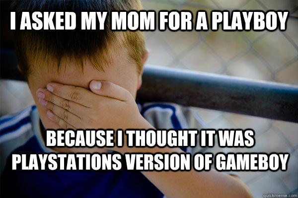 I asked my mom for a playboy Because I thought it was playstations version of gameboy - I asked my mom for a playboy Because I thought it was playstations version of gameboy  Confession kid