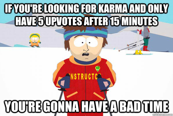 if you're looking for karma and only have 5 upvotes after 15 minutes You're gonna have a bad time - if you're looking for karma and only have 5 upvotes after 15 minutes You're gonna have a bad time  Southpark Instructor