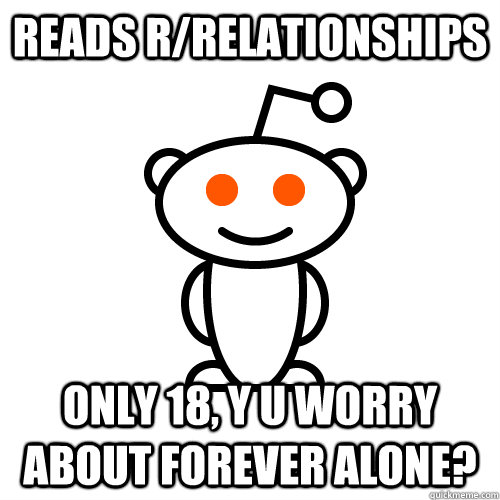Reads r/relationships Only 18, y u worry about forever alone? - Reads r/relationships Only 18, y u worry about forever alone?  Scumbag Redditor
