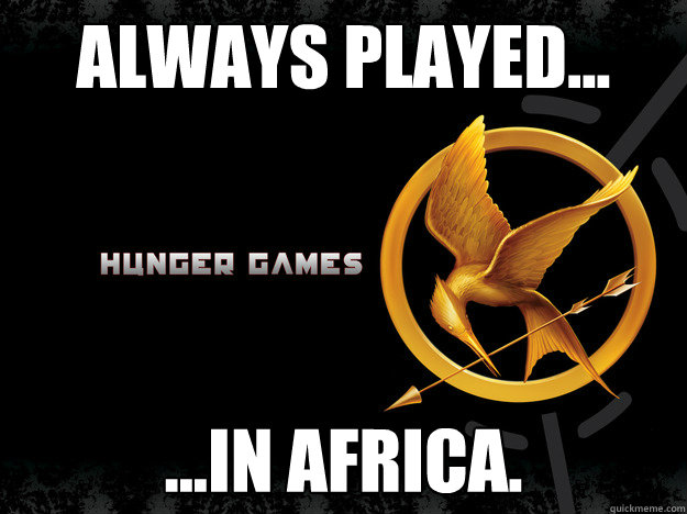 Always Played... ...In Africa.  Hunger Games