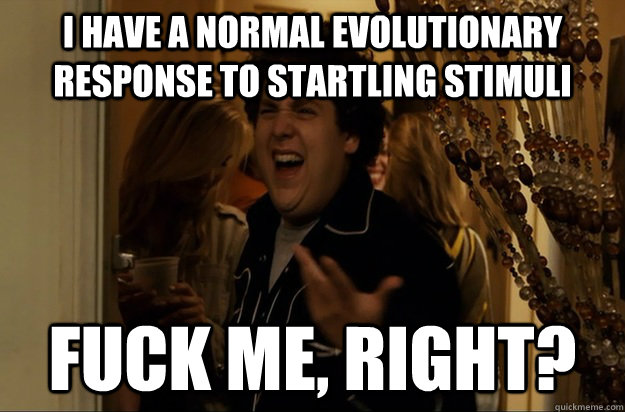 I have a normal evolutionary response to startling stimuli Fuck Me, Right? - I have a normal evolutionary response to startling stimuli Fuck Me, Right?  Fuck Me, Right