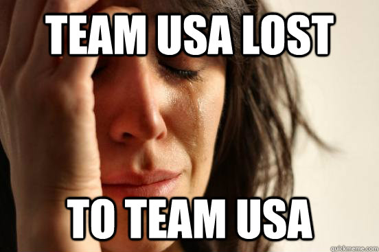 Team usa lost to team usa - Team usa lost to team usa  First World Problems