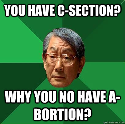 You have C-section? Why you no have a-bortion? - You have C-section? Why you no have a-bortion?  High Expectations Asian Father