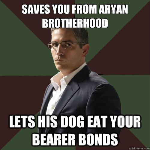 Saves you from Aryan brotherhood lets his dog eat your bearer bonds  Asshole Reese