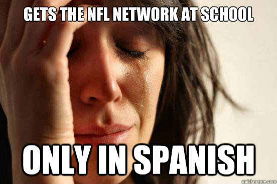 Gets the nfl network at school  Only in spanish - Gets the nfl network at school  Only in spanish  First World Problems