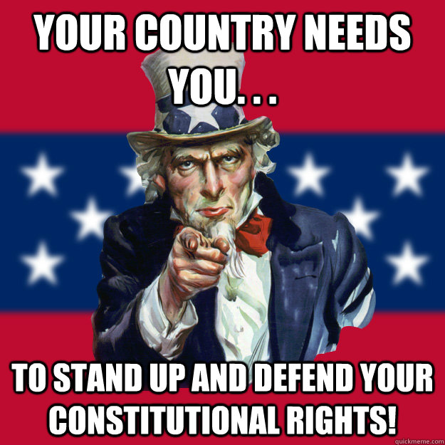 your country needs you. . . to stand up and defend your Constitutional rights!