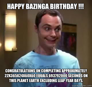Happy Bazinga Birthday !!! Congratulations on completing approximately 22x365x24x60x60 equals 693792000 seconds on this planet earth excluding leap year days.