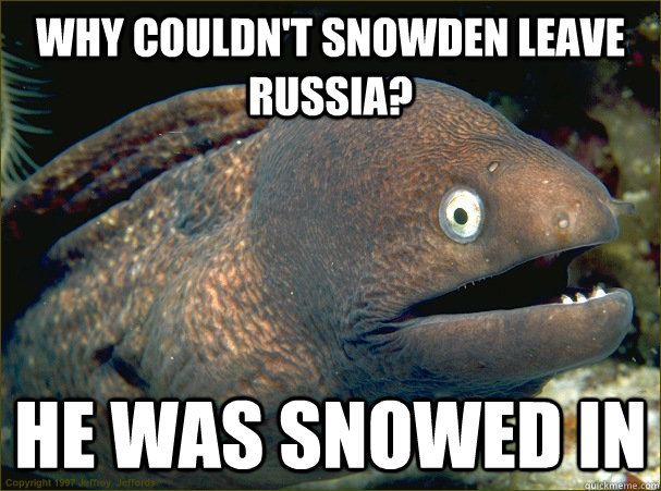 Why couldn't Snowden leave Russia? He was snowed in - Why couldn't Snowden leave Russia? He was snowed in  Bad Joke Eel
