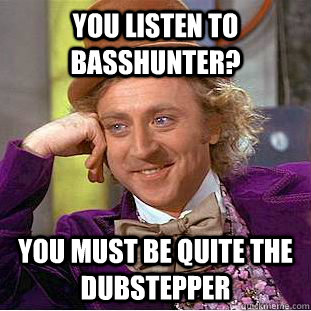 You listen to Basshunter? You must be quite the dubstepper - You listen to Basshunter? You must be quite the dubstepper  Condescending Wonka
