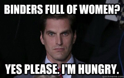 binders full of women? yes please. I'm hungry. - binders full of women? yes please. I'm hungry.  Menacing Josh Romney