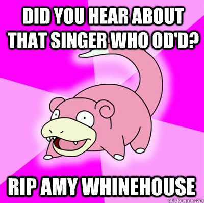 Did you hear about that singer who OD'd? RIP Amy Whinehouse