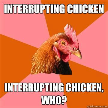 Interrupting chicken Interrupting chicken, who?  Anti-Joke Chicken