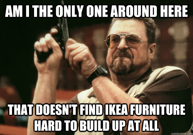 Am i the only one around here that doesn't find Ikea furniture hard to build up at all