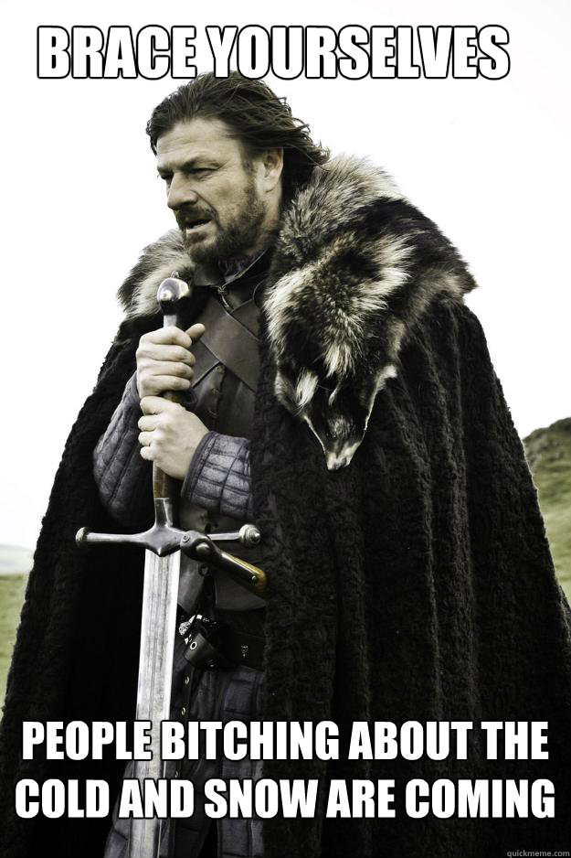Brace Yourselves People bitching about the cold and snow are coming