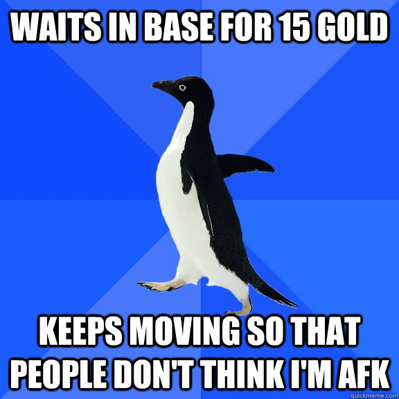 waits in base for 15 gold keeps moving so that people don't think I'm afk - waits in base for 15 gold keeps moving so that people don't think I'm afk  Socially Awkward Penguin