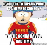 If you try to explain what is a meme to someone  You're gonna have a bad time