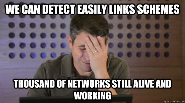 we can detect easily links schemes Thousand of networks still alive and working - we can detect easily links schemes Thousand of networks still alive and working  Facepalm Matt Cutts
