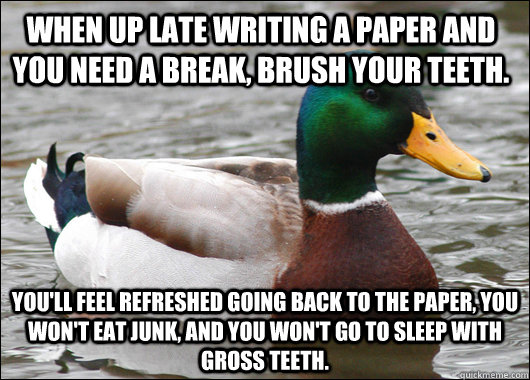 When up late writing a paper and you need a break, brush your teeth. You'll feel refreshed going back to the paper, you won't eat junk, and you won't go to sleep with gross teeth. - When up late writing a paper and you need a break, brush your teeth. You'll feel refreshed going back to the paper, you won't eat junk, and you won't go to sleep with gross teeth.  Actual Advice Mallard