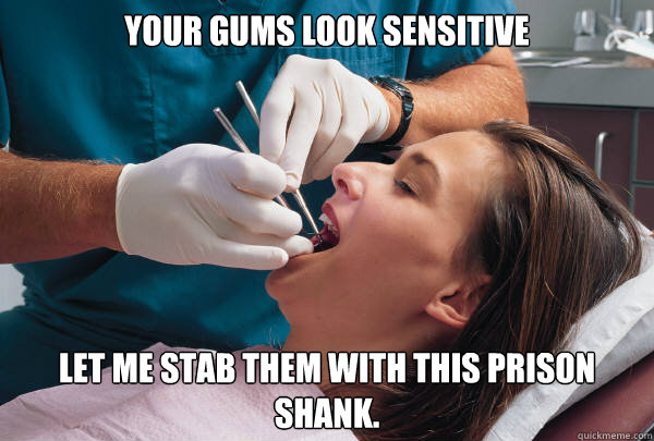 Your gums look sensitive  let me stab them with this prison shank.