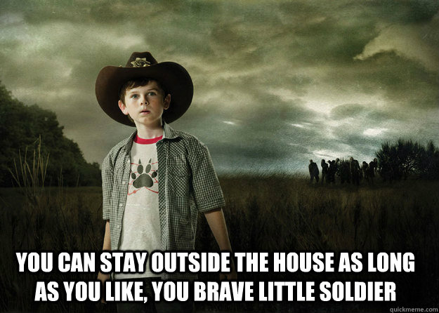 you can stay outside the house as long as you like, you brave little soldier