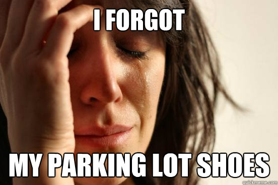 I forgot My parking lot shoes - I forgot My parking lot shoes  First World Problems