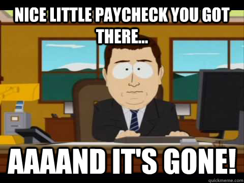 Nice little paycheck you got there... Aaaand it's gone! - Nice little paycheck you got there... Aaaand it's gone!  Misc