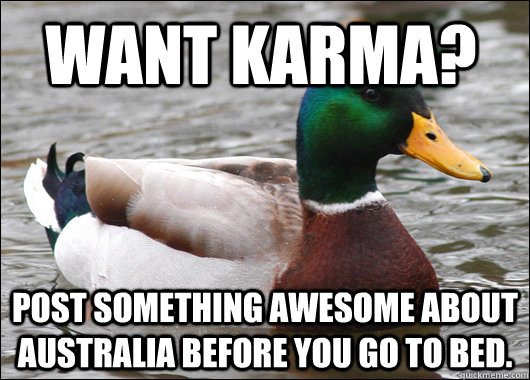 WANT KARMa?  post something awesome about Australia before you go to bed.  - WANT KARMa?  post something awesome about Australia before you go to bed.   Actual Advice Mallard